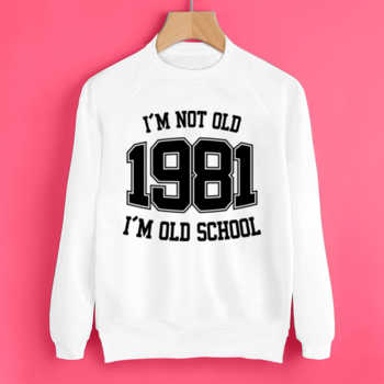I'M NOT OLD 1981 I'M OLD SCHOOL