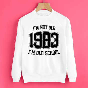 I'M NOT OLD 1983 I'M OLD SCHOOL