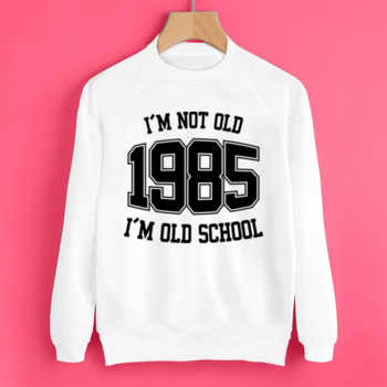I'M NOT OLD 1985 I'M OLD SCHOOL