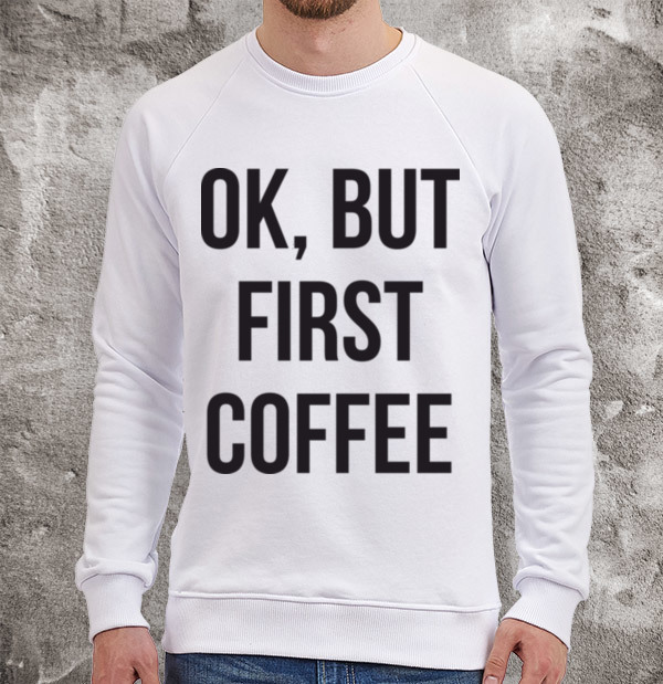 Свитшот Ok, but first coffee
